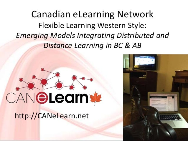 Canadian eLearning Network Flexible Learning Western Style: Emerging Models Integrating Distributed and Distance Learning ...