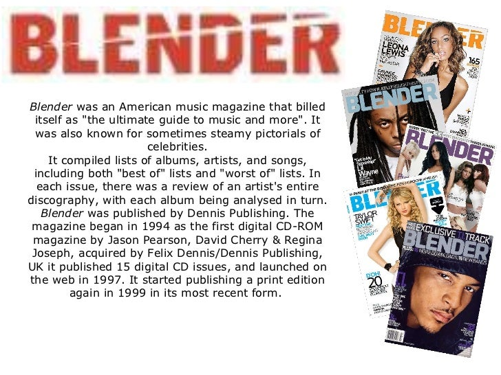 "Blender  was an American music magazine that billed itself as ""the ultimate guide to music and more"". It was als..."