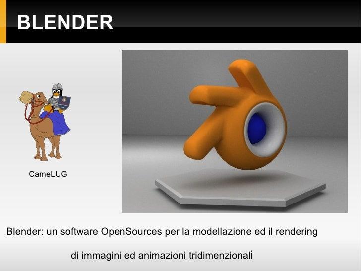 BLENDER Blender: un software OpenSources per la modellazione ed il rendering di immagini ed animazioni tridimenzional i Ca...