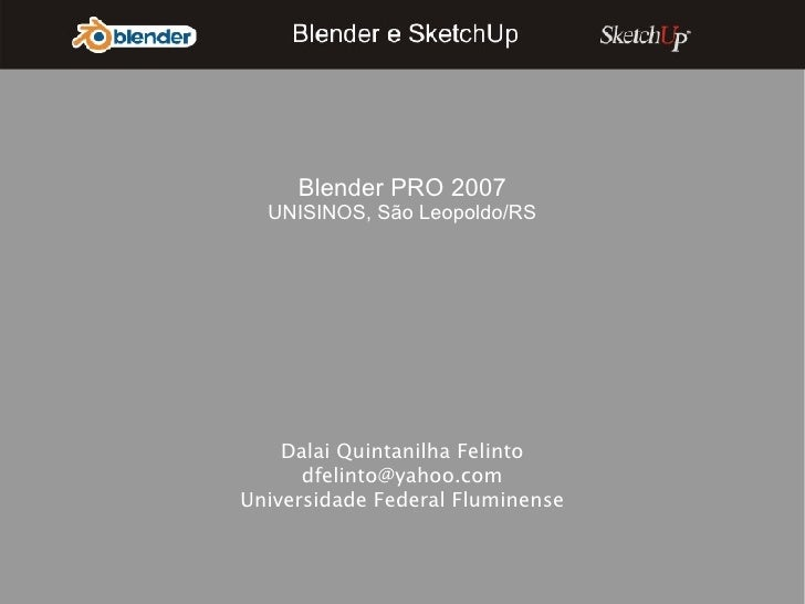 Dalai Quintanilha Felinto [email_address] Universidade Federal Fluminense Blender PRO 2007 UNISINOS, São Leopoldo/RS