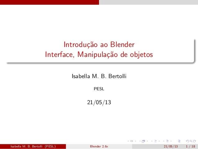 Introdu¸c˜ao ao BlenderInterface, Manipula¸c˜ao de objetosIsabella M. B. BertolliPESL21/05/13Isabella M. B. Bertolli (PESL...