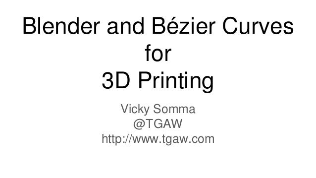 Blender and Bézier Curves for 3D Printing Vicky Somma @TGAW http://www.tgaw.com