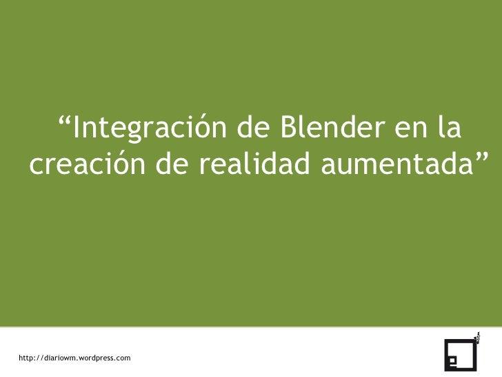 """""""Integración de Blender en la creación de realidad aumentada""""<br />http://diariowm.wordpress.com<br />"""