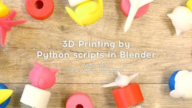 3D Printing by Python scripts in Blender Kabuku Inc. Takuro Wada(@taxpon)