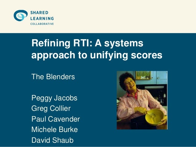 Refining RTI: A systemsapproach to unifying scoresThe BlendersPeggy JacobsGreg CollierPaul CavenderMichele BurkeDavid Shaub