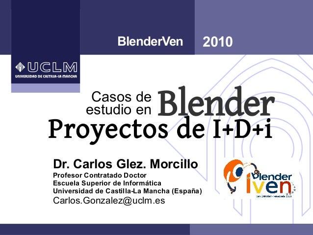 Proyectos de I+D+i 2010 Blender BlenderVen Dr. Carlos Glez. Morcillo Profesor Contratado Doctor Escuela Superior de Inform...