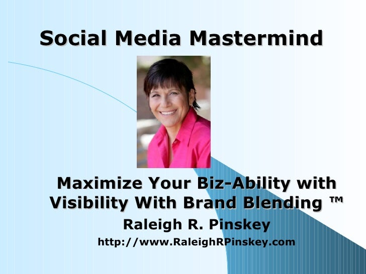 Social Media Mastermind Maximize Your Biz-Ability with Visibility With Brand Blending ™ Raleigh R. Pinskey http://www.Rale...