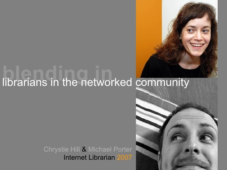 Chrystie Hill  &  Michael Porter Internet Librarian  2007 blending in librarians in the networked community