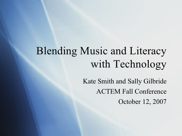 Blending Music and Literacy with Technology Kate Smith and Sally Gilbride ACTEM Fall Conference October 12, 2007