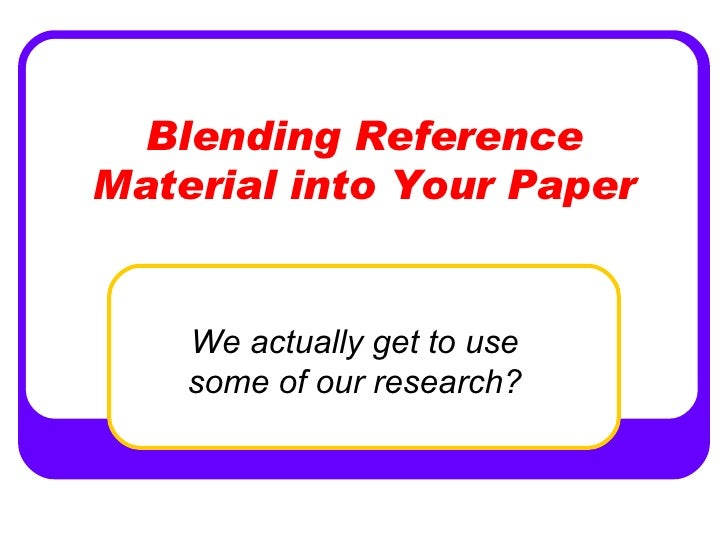 Blending Reference Material into Your Paper       We actually get to use     some of our research?