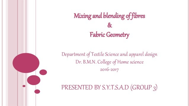 Mixing and blending of fibres & Fabric Geometry Department of Textile Science and apparel design Dr. B.M.N. College of Hom...