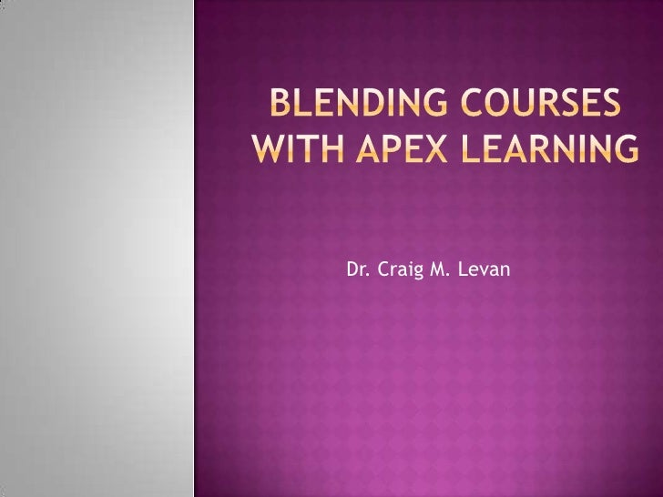 Blending courses with apex learning<br />Dr. Craig M. Levan<br />