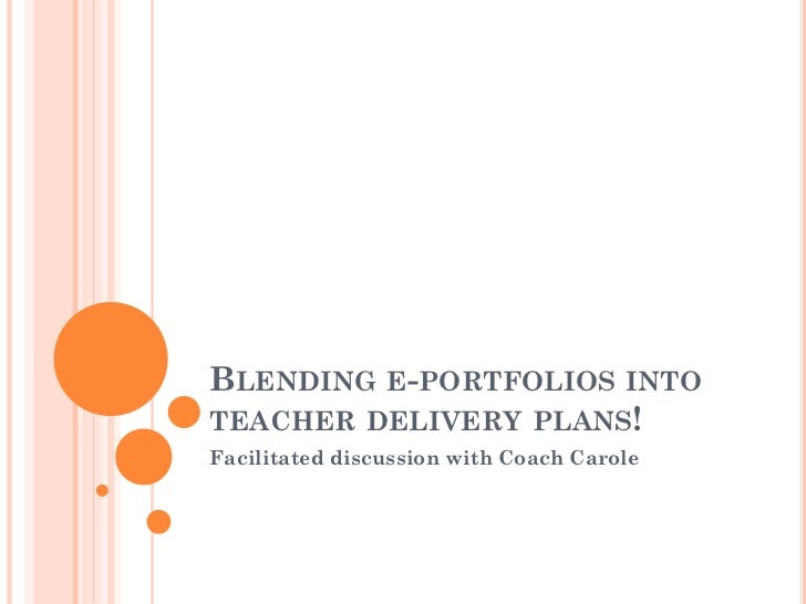 BLENDING E-PORTFOLIOS INTOTEACHER DELIVERY PLANS!Facilitated discussion with Coach Carole