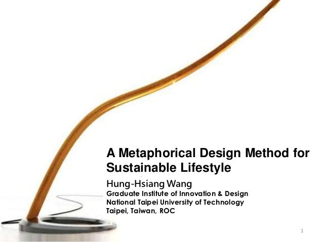 A Metaphorical Design Method forSustainable LifestyleHung-Hsiang WangGraduate Institute of Innovation & DesignNational Tai...
