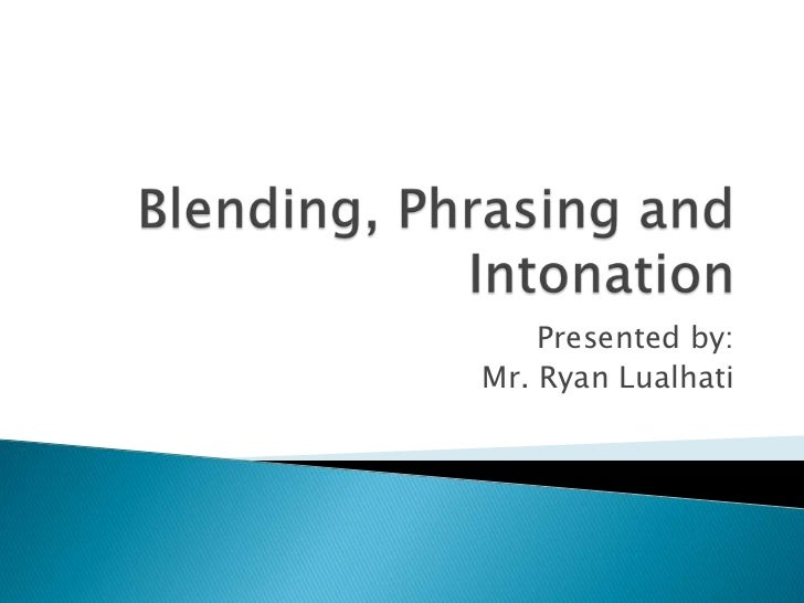 Blending, Phrasing and Intonation<br />Presented by:<br />Mr. Ryan Lualhati<br />