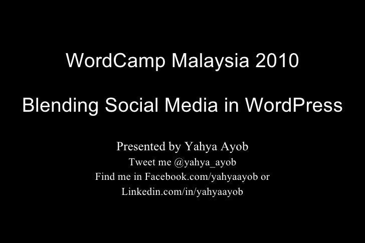 WordCamp Malaysia 2010 Blending Social Media in WordPress Presented by Yahya Ayob Tweet me @yahya_ayob Find me in Facebook...