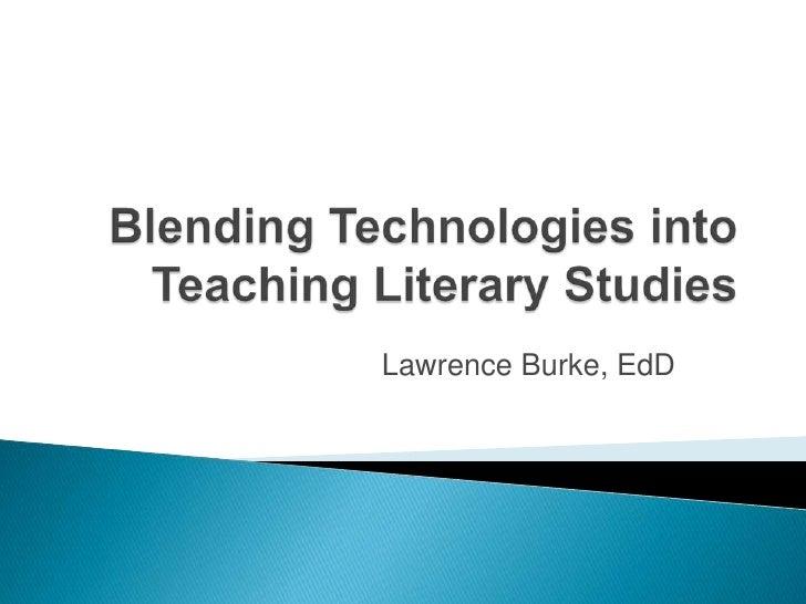 Blending Technologies into Teaching Literary Studies<br />Lawrence Burke, EdD<br />