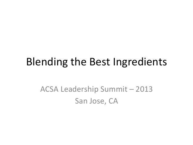 Blending  the  Best  Ingredients   ACSA  Leadership  Summit  –  2013   San  Jose,  CA