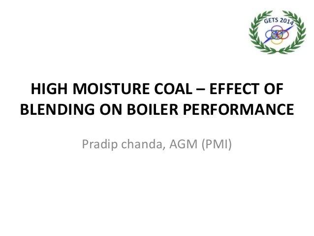 HIGH MOISTURE COAL – EFFECT OF BLENDING ON BOILER PERFORMANCE Pradip chanda, AGM (PMI)