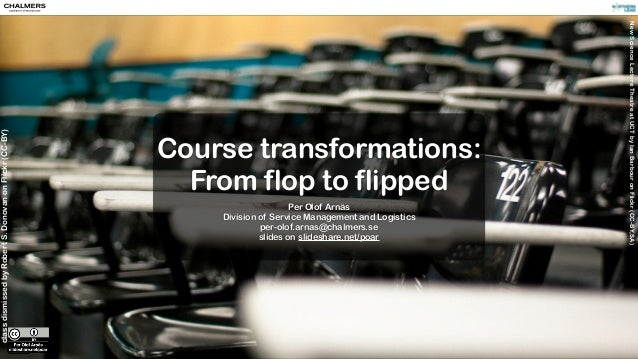 classdismissedbyRobertS.DonovanonFlickr(CC-BY) Course transformations: From flop to flipped Per Olof Arnäs Division of Ser...