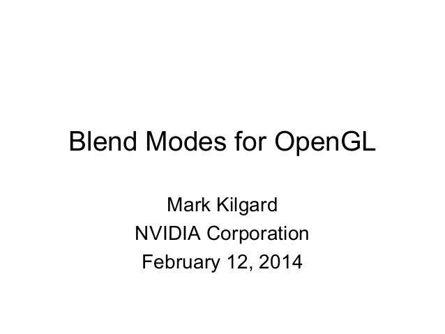 Blend Modes for OpenGL Mark Kilgard NVIDIA Corporation February 12, 2014
