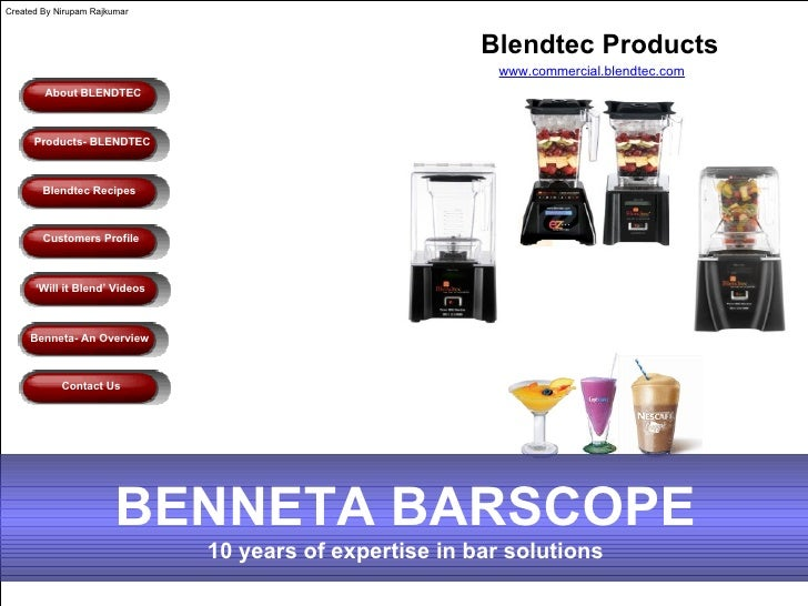 About BLENDTEC Benneta- An Overview Blendtec Recipes Customers Profile ' Will it Blend' Videos Contact Us Blendtec Product...
