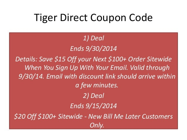 Shopping Tips for Tiger Direct: 1. Tiger Direct will give you a cost modification if an item that you purchase goes on sale within 30 days. 2. If you find a lower price through a competitor, Tiger Direct will match the competitor's price at the time of purchase. 3.