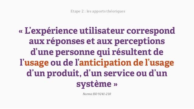 «L'expérience utilisateur correspond aux réponses et aux perceptions d'une personne qui résultent de l'usage ou de l'anti...