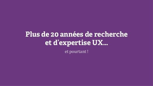 Plus de 20 années de recherche et d'expertise UX… et  pourtant  !
