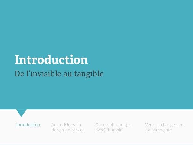 De l'invisible au tangible  Introduction  Aux origines du design de service  Concevoir pour (et avec) l'humain  Vers un ch...