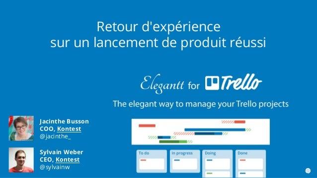 Retour d'expérience sur un lancement de produit réussi Jacinthe Busson COO, Kontest @jacinthe_ Sylvain Weber CEO, Kontest ...