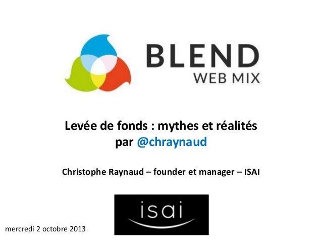 Levée de fonds : mythes et réalités par @chraynaud Christophe Raynaud – founder et manager – ISAI mercredi 2 octobre 2013