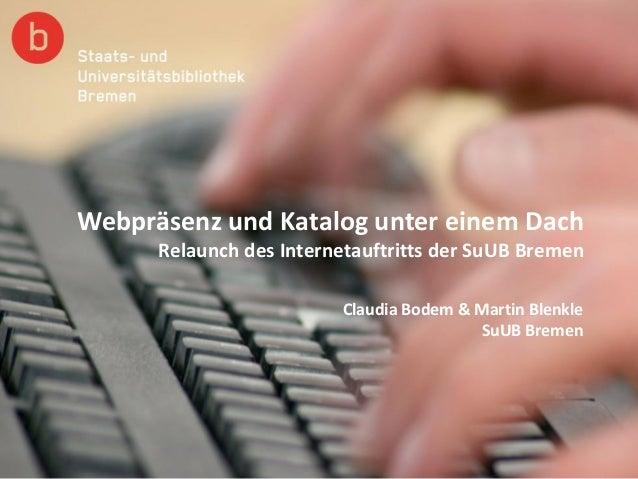 Webpräsenz und Katalog unter einem Dach Relaunch des Internetauftritts der SuUB Bremen Claudia Bodem & Martin Blenkle SuUB...