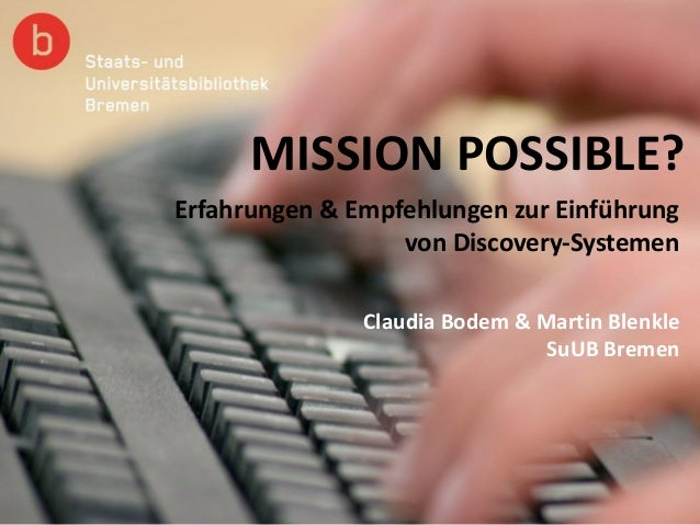 MISSION POSSIBLE? Claudia Bodem & Martin Blenkle SuUB Bremen Erfahrungen & Empfehlungen zur Einführung von Discovery-Syste...