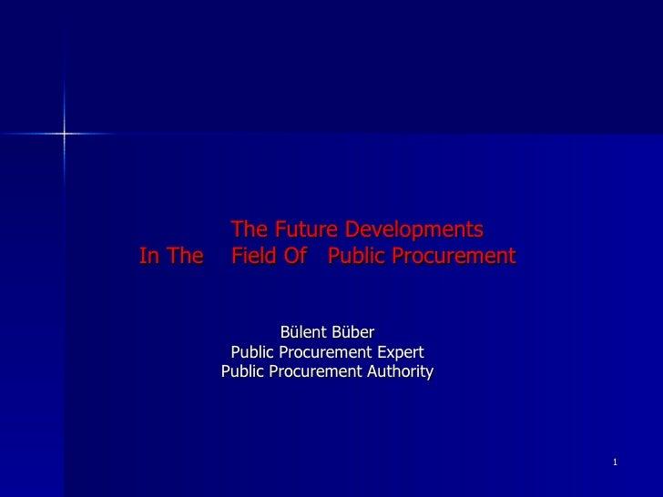 The F uture  D evelopments  I n  T he  F ield  O f  Public Procurement Bülent Büber Public Procurement Expert Public Procu...