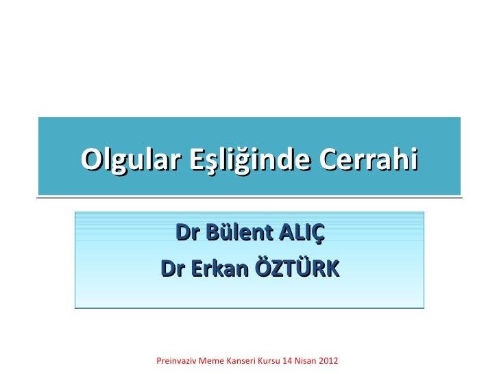 Olgular Eşliğinde Cerrahi      Dr Bülent ALIÇ     Dr Erkan ÖZTÜRK     Preinvaziv Meme Kanseri Kursu 14 Nisan 2012