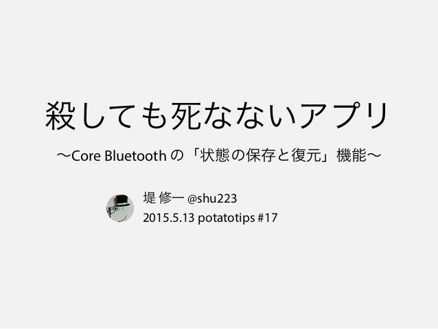 殺しても死なないアプリ ∼Core Bluetooth の「状態の保存と復元」機能∼ 堤 修一 @shu223 2015.5.13 potatotips #17