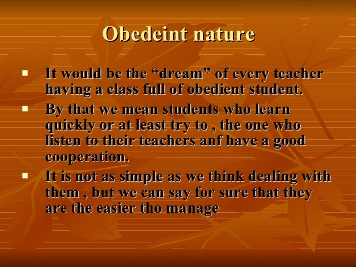 "Obedeint nature <ul><li>It would be the ""dream"" of every teacher having a class full of obedient student. </li></ul><ul><l..."