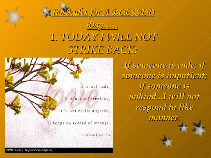 If someone is rude; if someone is impatient; if someone is unkind...I will not respond in like manner . Ten Rules for A  B...
