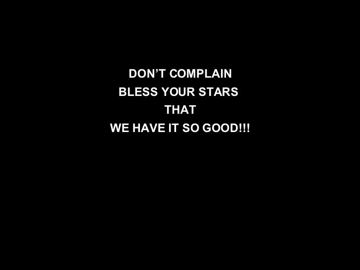 DON'T COMPLAIN BLESS YOUR STARS  THAT WE HAVE IT SO GOOD!!!
