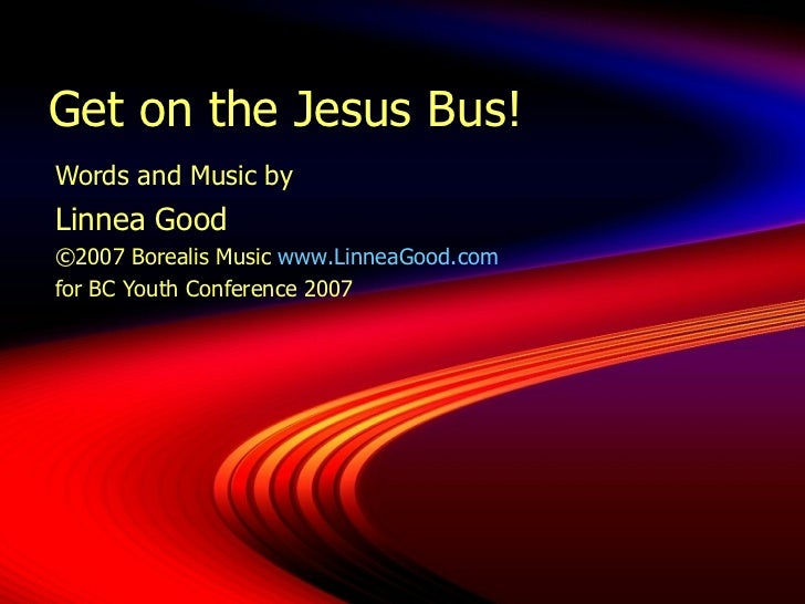 Get on the Jesus Bus! Words and Music by  Linnea Good ©2007 Borealis Music  www.LinneaGood.com for BC Youth Conference 2007