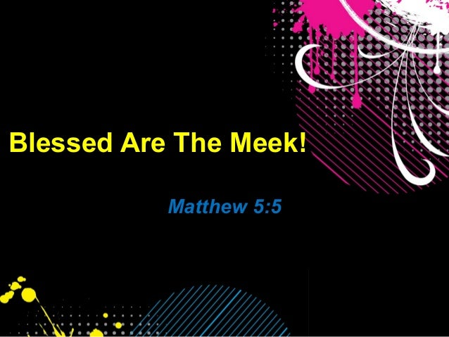 Blessed Are The Meek! Matthew 5:5