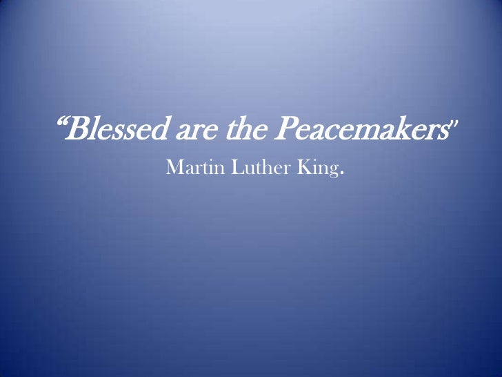 """""""Blessed are the Peacemakers""""Martin Luther King.<br />"""