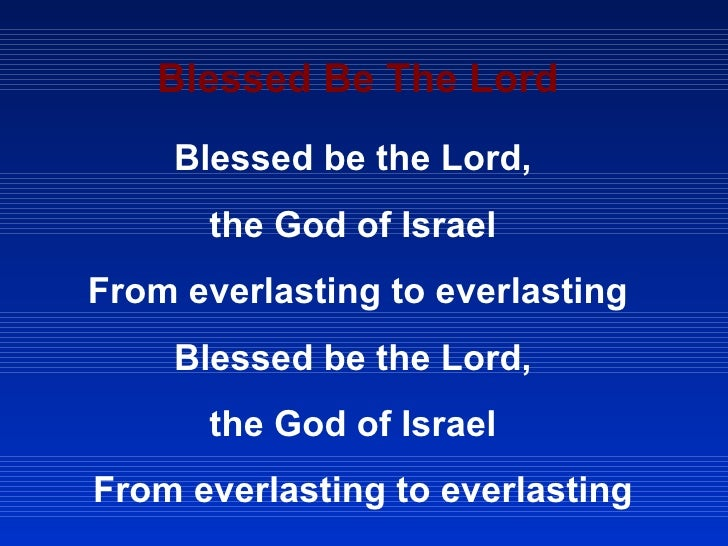Blessed Be The Lord Blessed be the Lord,  the God of Israel  From everlasting to everlasting  Blessed be the Lord,  the Go...