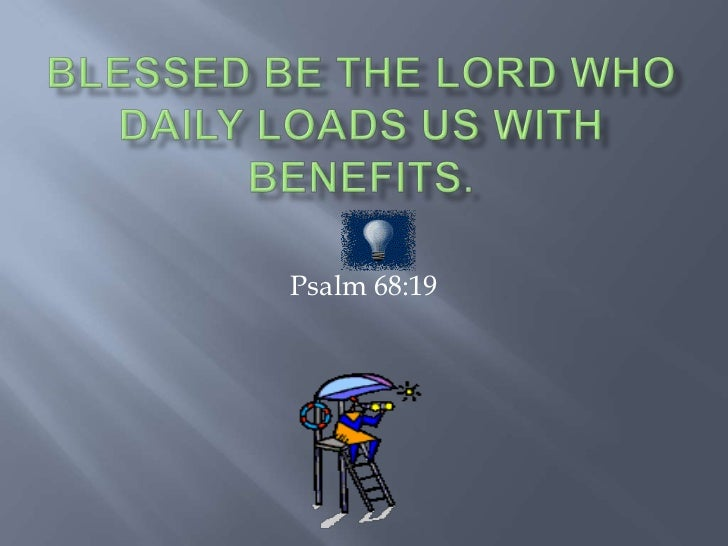 Blessed be the Lord who daily loads us with benefits.<br />Psalm 68:19<br />