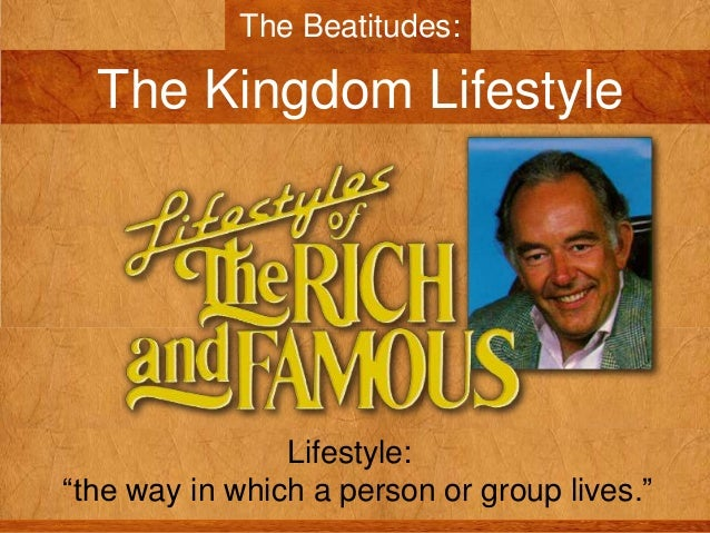 "The Beatitudes:  The Kingdom Lifestyle  Lifestyle: ""the way in which a person or group lives."""