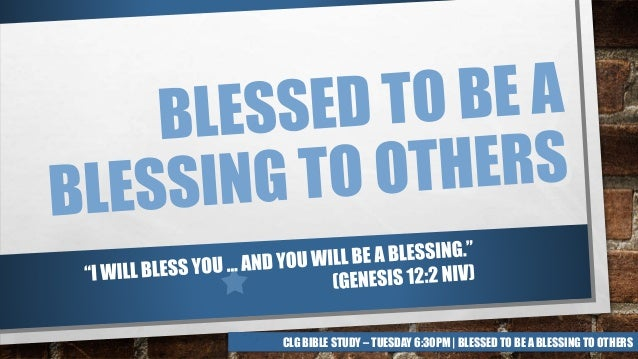 CLG BIBLE STUDY – TUESDAY 6:30PM   BLESSED TO BE A BLESSING TO OTHERS