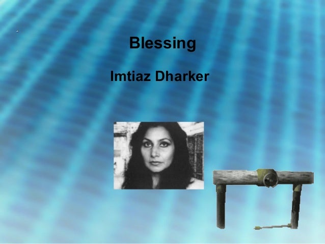 blessing by imtiaz dharker Blessing imtiaz dharker's poem can be read in two ways a straightforward reading might suggest that the poem is simply a description of an incident when a pipe bursts and people run excitedly for the water.