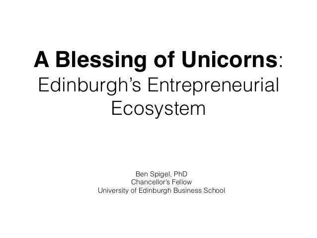A Blessing of Unicorns: Edinburgh's Entrepreneurial Ecosystem Ben Spigel, PhD Chancellor's Fellow University of Edinburgh ...