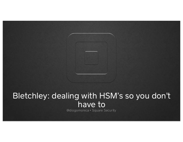 Bletchley: dealing with HSM's so you don'thave to@diogomonica • Square Security
